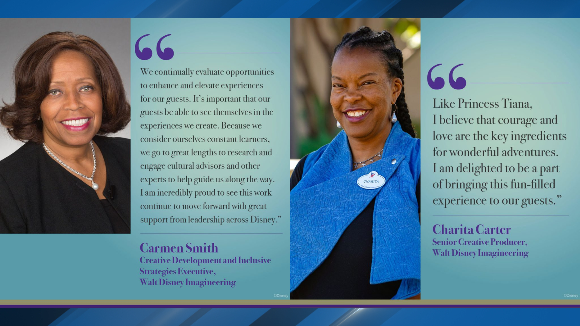 Quote from Carmen Smith, creative development and inclusive strategies executive at Walt Disney Imagineering.{&nbsp;}<br><p>AND{&nbsp;}<br>Quote from Charita Carter, senior creative producer at Walt Disney Imagineering. (Disney)<br></p>
